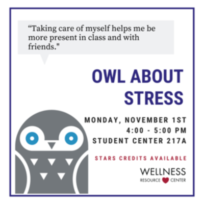 """Owl with speech bubble that says """"Taking Care of Myself helps me be more present in class and with friends."""" Other text reads Owl About Stress Monday, November 1st 4:00-5:00pm Student Center 217A STARS Credits Available"""